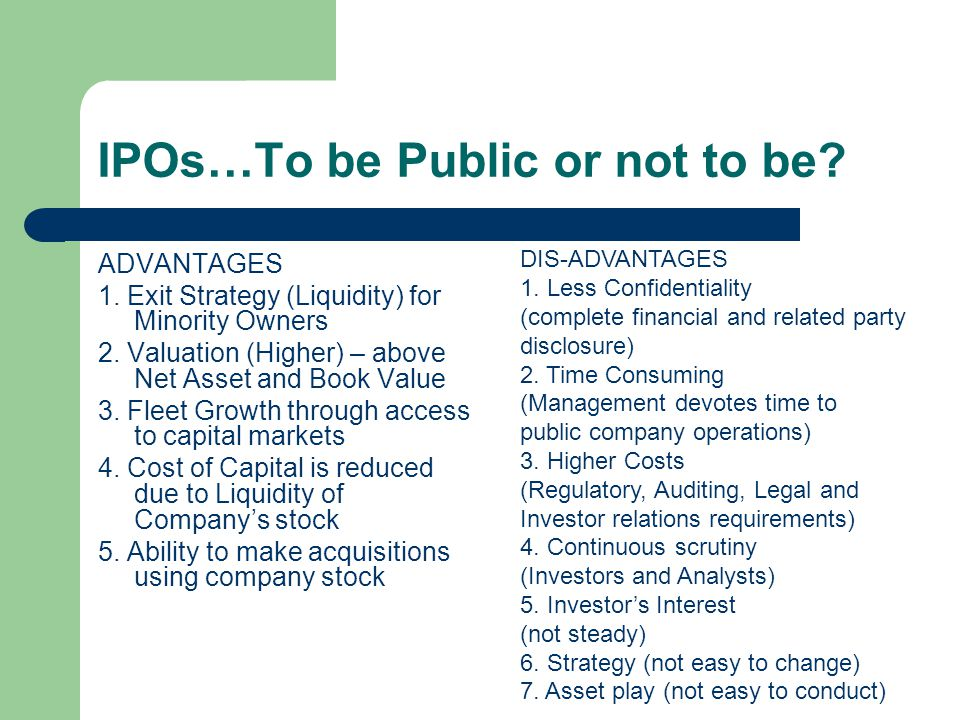 IPOs…To be Public or not to be? ADVANTAGES 1. Exit Strategy (Liquidity) for Minority Owners 2. Valuation (Higher) – above Net Asset and Book Value 3.