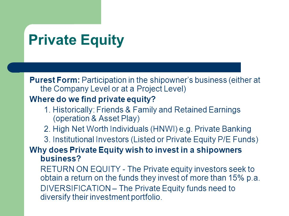 Private Equity Purest Form: Participation in the shipowners business (either at the Company Level or at a Project Level) Where do we find private equi