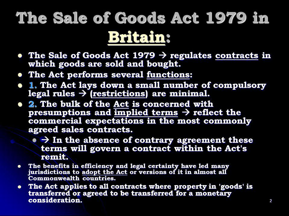 The Sale of Goods Act 1979 in Britain: Britain The Sale of Goods Act 1979 regulates contracts in which goods are sold and bought.