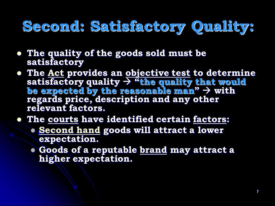 Second: Satisfactory Quality: The quality of the goods sold must be satisfactory The quality of the goods sold must be satisfactory The Act provides an objective test to determine satisfactory quality the quality that would be expected by the reasonable man with regards price, description and any other relevant factors.