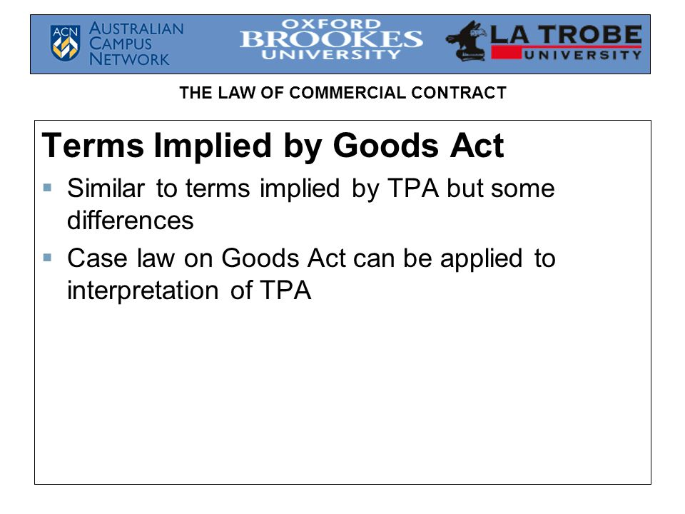 THE LAW OF COMMERCIAL CONTRACT Terms Implied by Goods Act Similar to terms implied by TPA but some differences Case law on Goods Act can be applied to