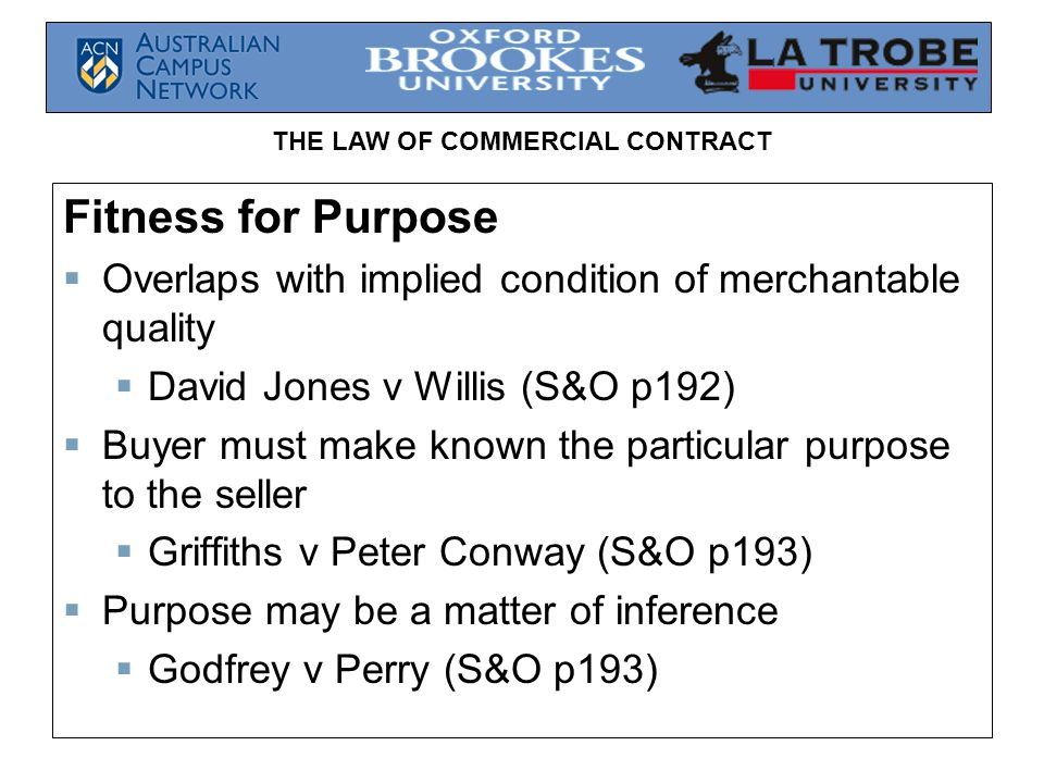 THE LAW OF COMMERCIAL CONTRACT Fitness for Purpose Overlaps with implied condition of merchantable quality David Jones v Willis (S&O p192) Buyer must