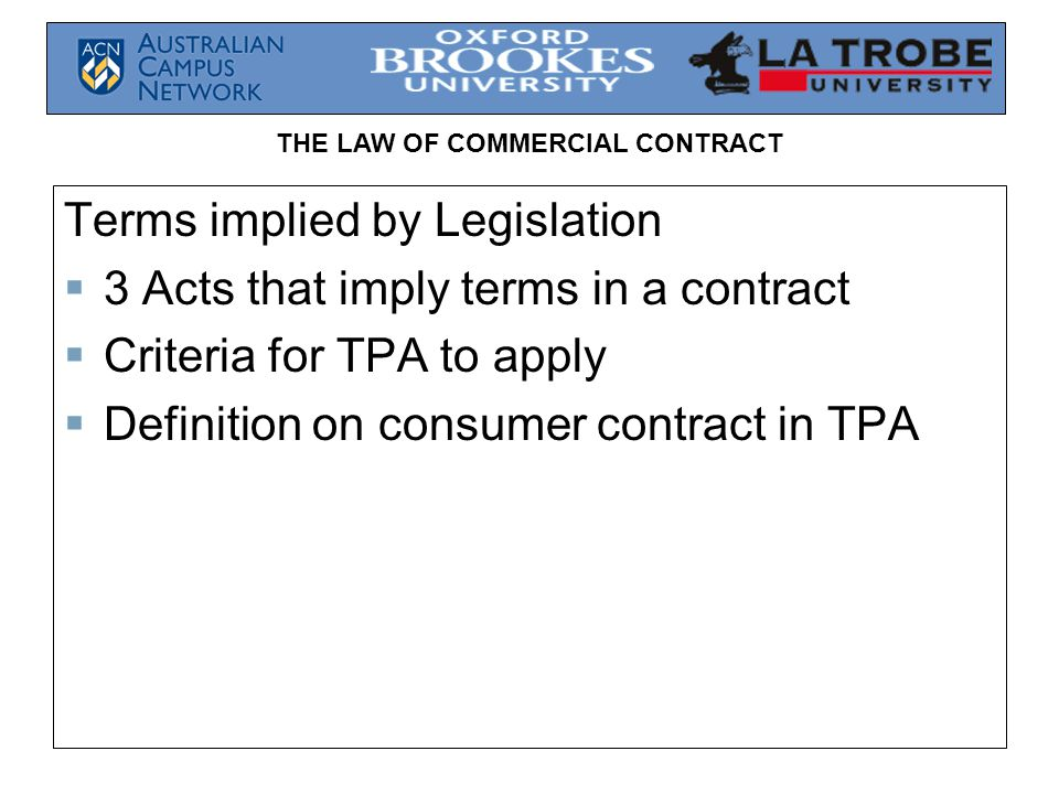 THE LAW OF COMMERCIAL CONTRACT Terms implied by Legislation 3 Acts that imply terms in a contract Criteria for TPA to apply Definition on consumer con