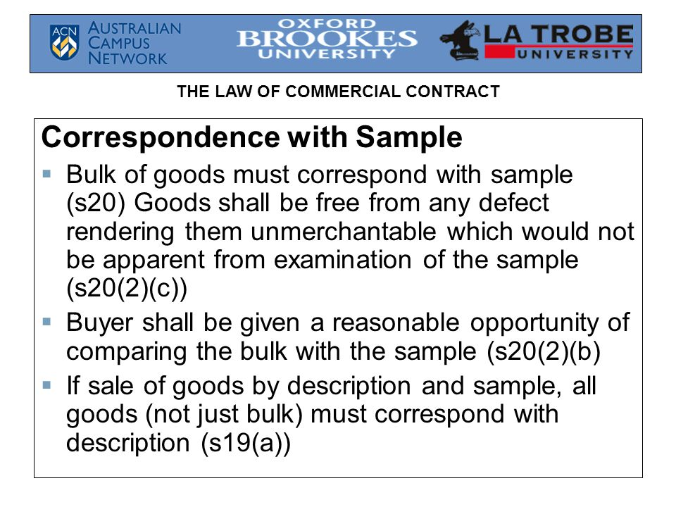 THE LAW OF COMMERCIAL CONTRACT Correspondence with Sample Bulk of goods must correspond with sample (s20) Goods shall be free from any defect renderin