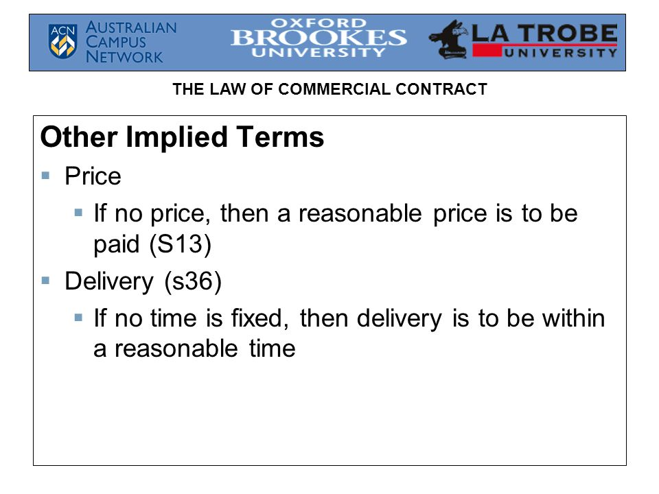 THE LAW OF COMMERCIAL CONTRACT Other Implied Terms Price If no price, then a reasonable price is to be paid (S13) Delivery (s36) If no time is fixed,