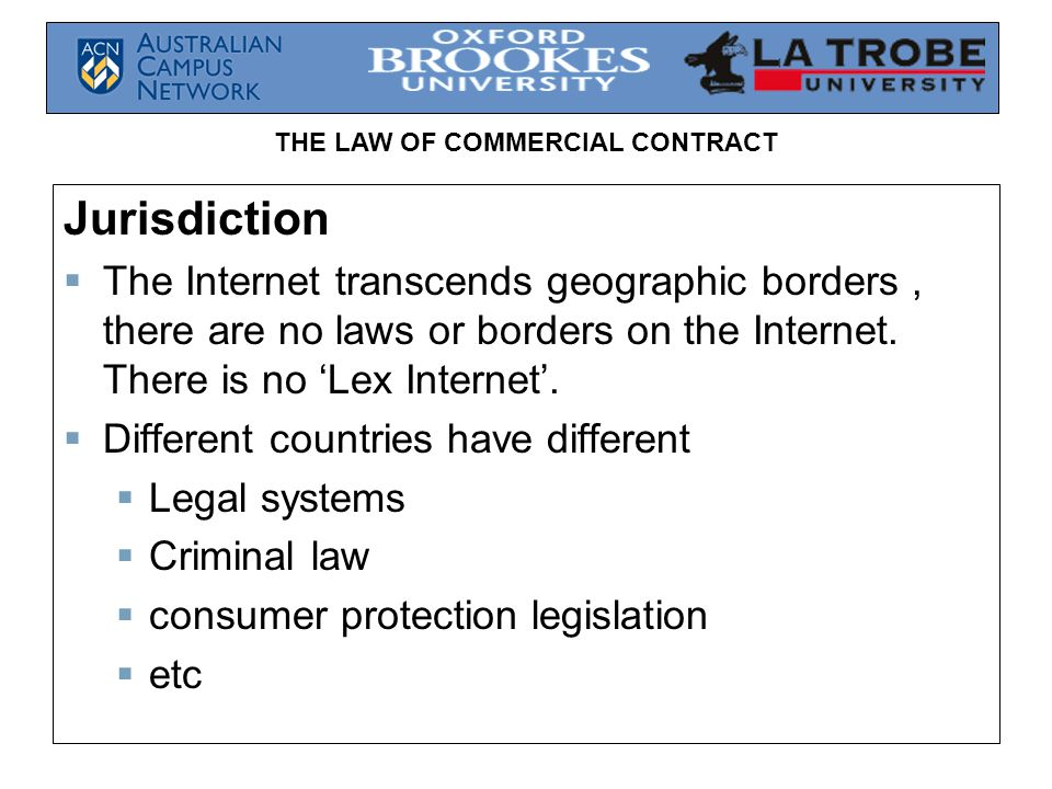 THE LAW OF COMMERCIAL CONTRACT Jurisdiction The Internet transcends geographic borders, there are no laws or borders on the Internet. There is no Lex