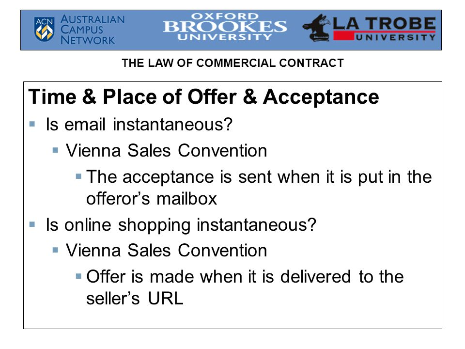 THE LAW OF COMMERCIAL CONTRACT Time & Place of Offer & Acceptance Is email instantaneous? Vienna Sales Convention The acceptance is sent when it is pu