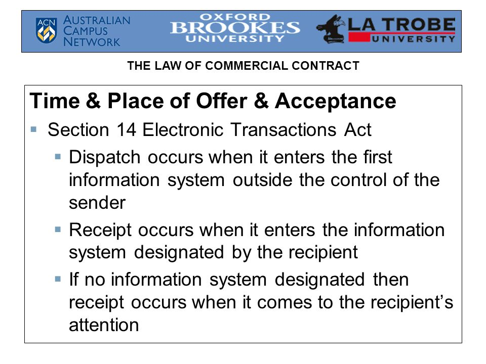 THE LAW OF COMMERCIAL CONTRACT Time & Place of Offer & Acceptance Section 14 Electronic Transactions Act Dispatch occurs when it enters the first info