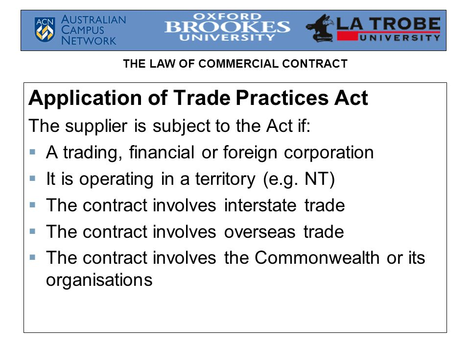 THE LAW OF COMMERCIAL CONTRACT Application of Trade Practices Act The supplier is subject to the Act if: A trading, financial or foreign corporation I