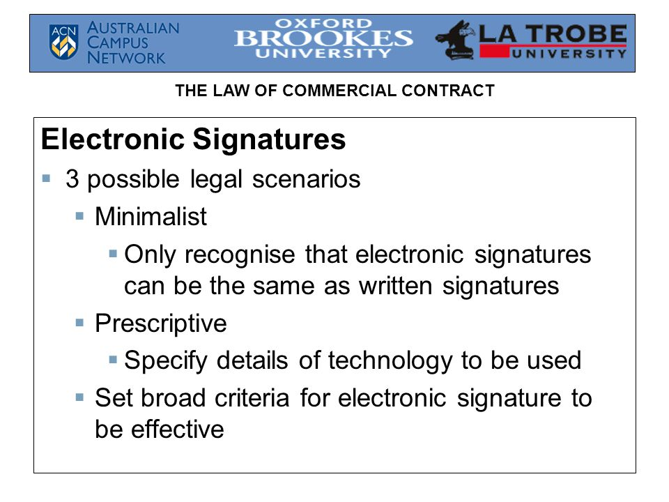 THE LAW OF COMMERCIAL CONTRACT Electronic Signatures 3 possible legal scenarios Minimalist Only recognise that electronic signatures can be the same a