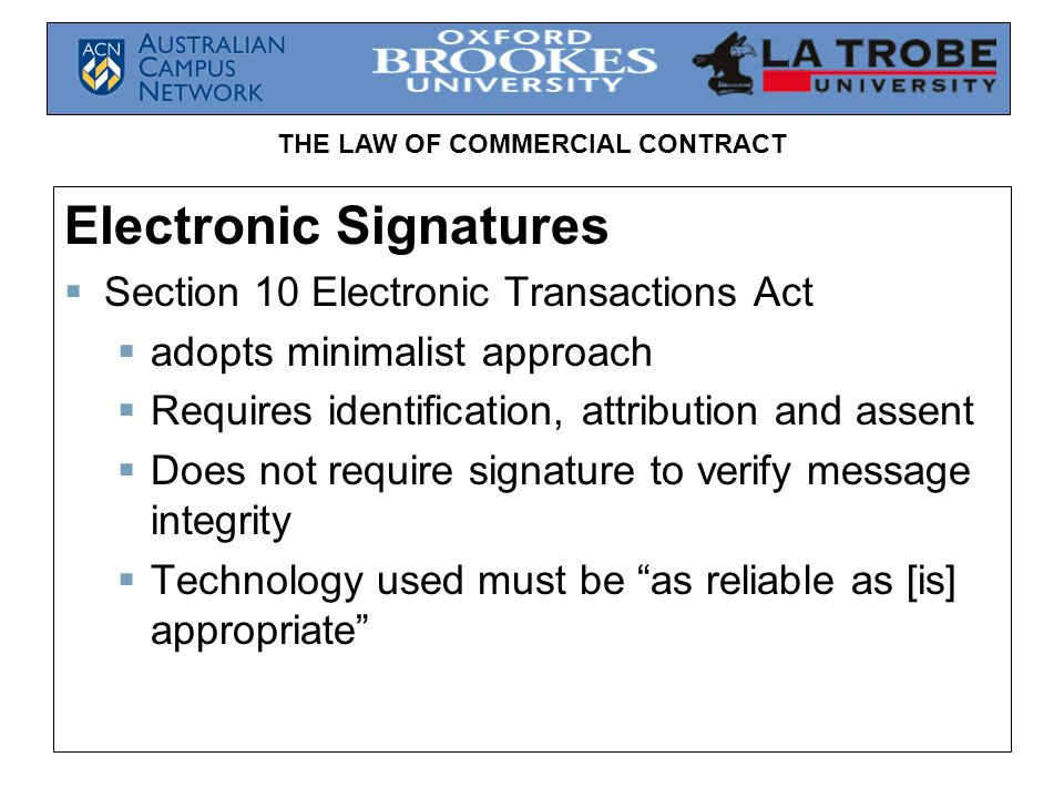 THE LAW OF COMMERCIAL CONTRACT Electronic Signatures Section 10 Electronic Transactions Act adopts minimalist approach Requires identification, attrib