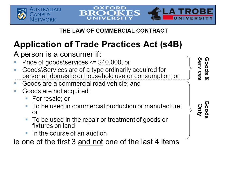 THE LAW OF COMMERCIAL CONTRACT Application of Trade Practices Act (s4B) A person is a consumer if: Price of goods\services <= $40,000; or Goods\Servic