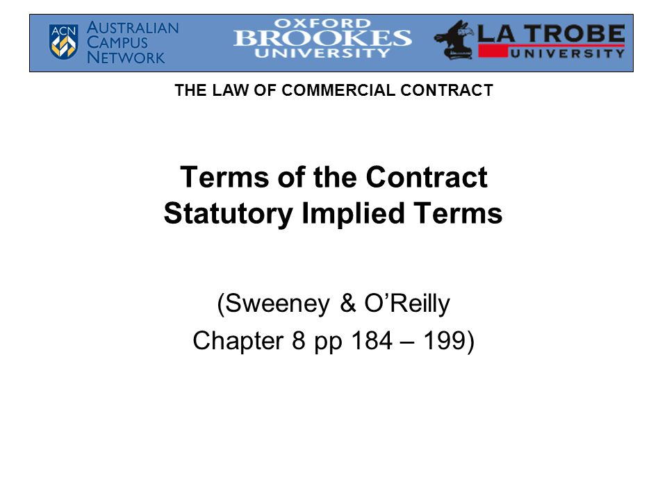 THE LAW OF COMMERCIAL CONTRACT Terms of the Contract Statutory Implied Terms (Sweeney & OReilly Chapter 8 pp 184 – 199)