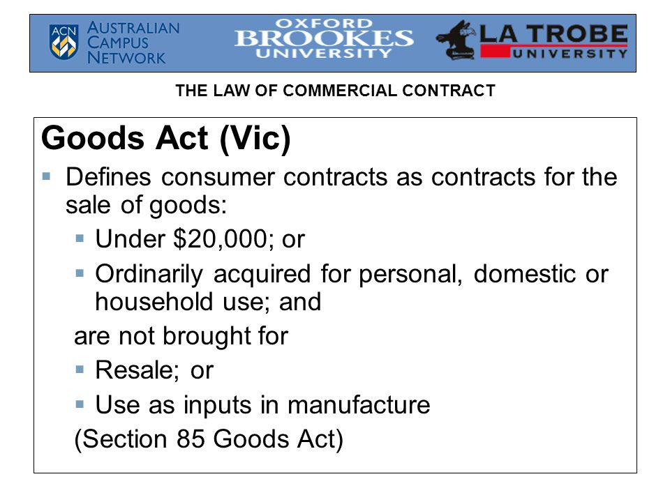THE LAW OF COMMERCIAL CONTRACT Goods Act (Vic) Defines consumer contracts as contracts for the sale of goods: Under $20,000; or Ordinarily acquired fo