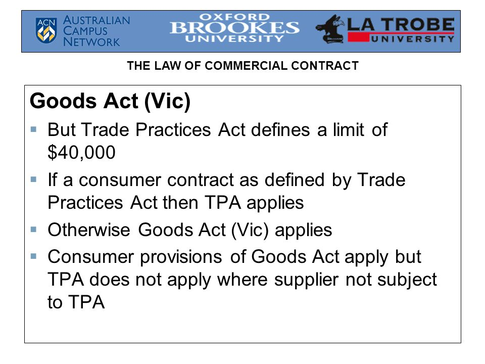 THE LAW OF COMMERCIAL CONTRACT Goods Act (Vic) But Trade Practices Act defines a limit of $40,000 If a consumer contract as defined by Trade Practices
