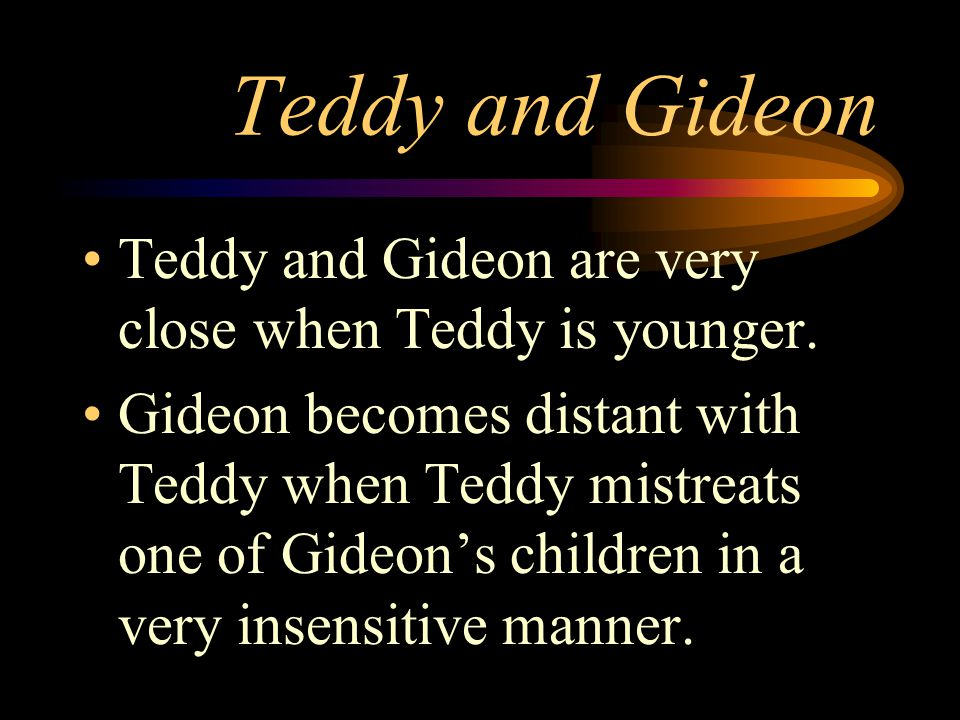 Teddy and Gideon Teddy and Gideon are very close when Teddy is younger. Gideon becomes distant with Teddy when Teddy mistreats one of Gideons children