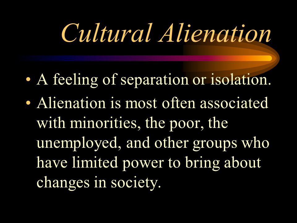 Cultural Alienation A feeling of separation or isolation. Alienation is most often associated with minorities, the poor, the unemployed, and other gro
