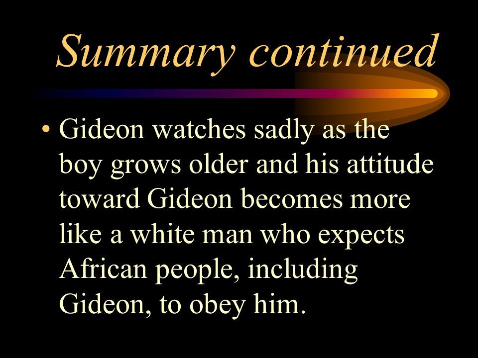 Summary continued Gideon watches sadly as the boy grows older and his attitude toward Gideon becomes more like a white man who expects African people,