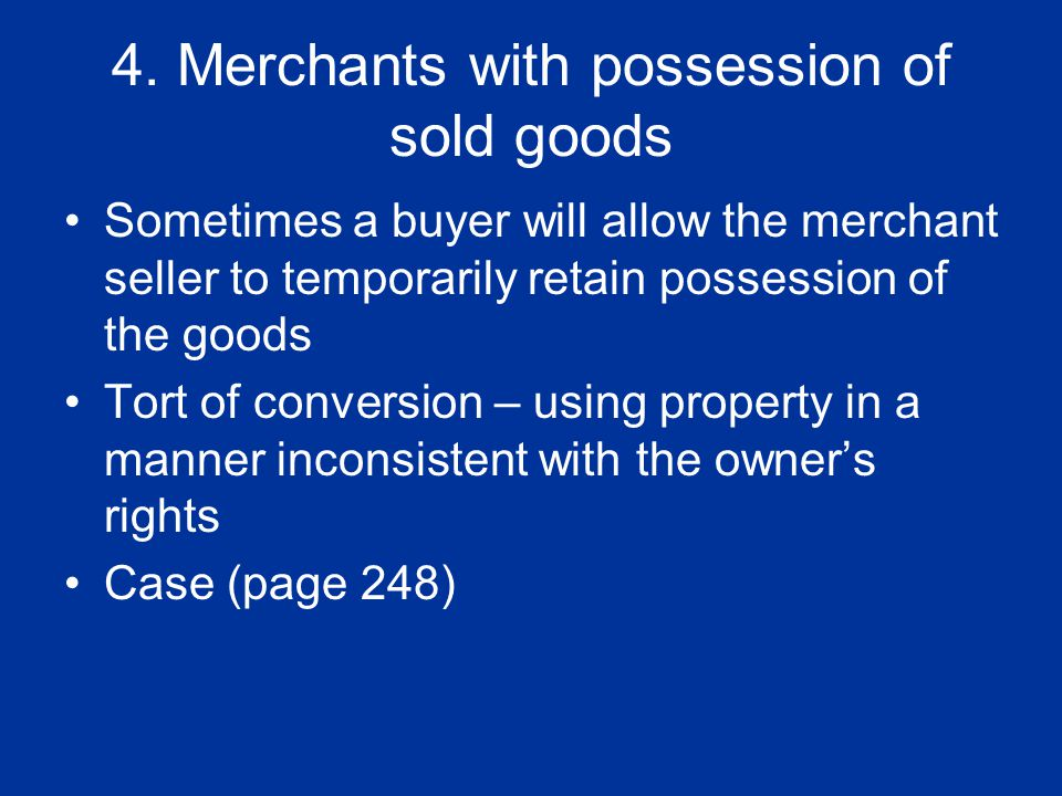 4. Merchants with possession of sold goods Sometimes a buyer will allow the merchant seller to temporarily retain possession of the goods Tort of conv