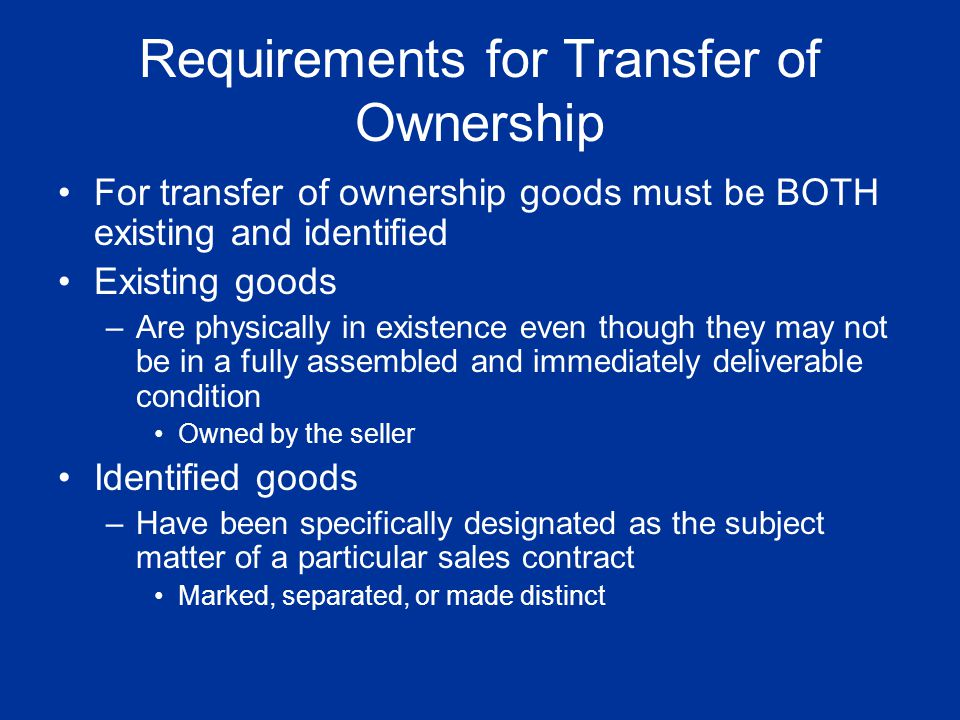 Requirements for Transfer of Ownership For transfer of ownership goods must be BOTH existing and identified Existing goods –Are physically in existenc
