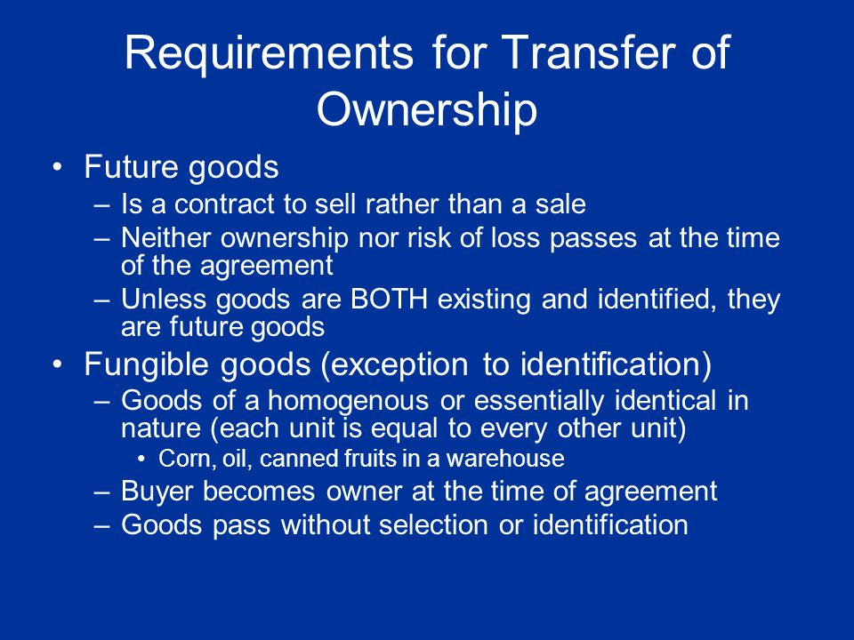 Requirements for Transfer of Ownership Future goods –Is a contract to sell rather than a sale –Neither ownership nor risk of loss passes at the time o