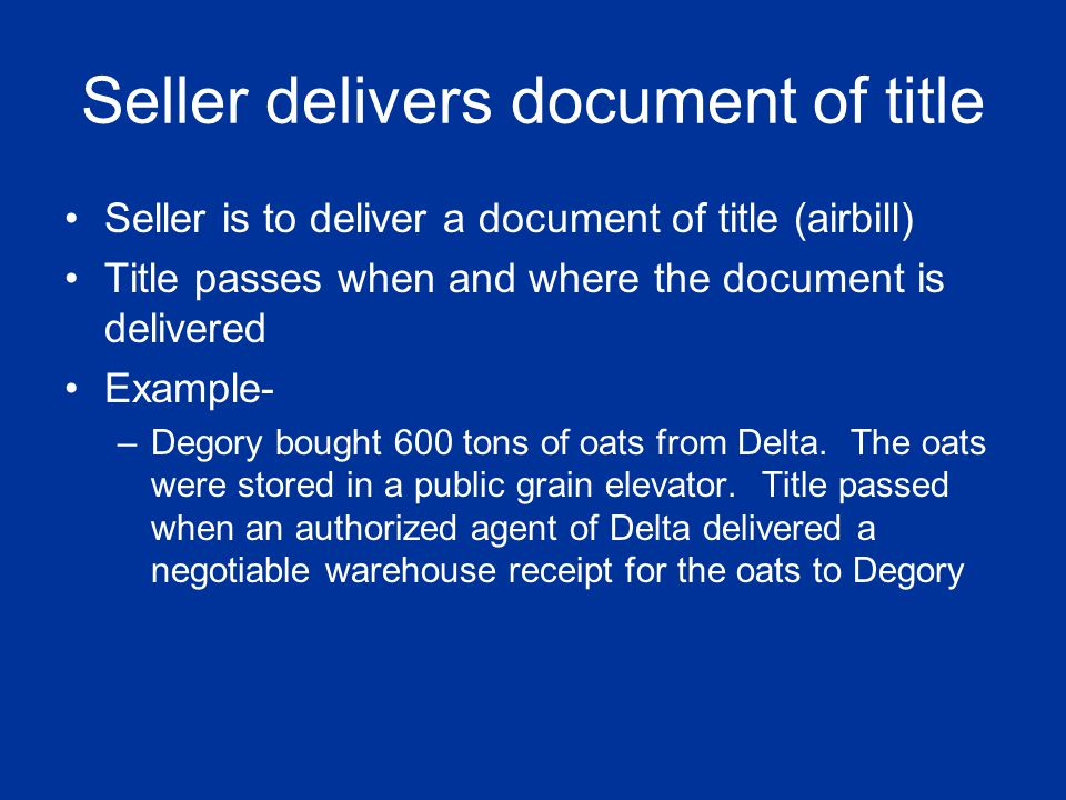 Seller delivers document of title Seller is to deliver a document of title (airbill) Title passes when and where the document is delivered Example- –D