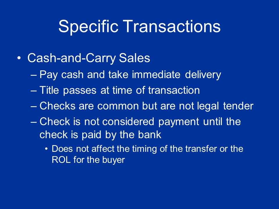 Specific Transactions Cash-and-Carry Sales –Pay cash and take immediate delivery –Title passes at time of transaction –Checks are common but are not l