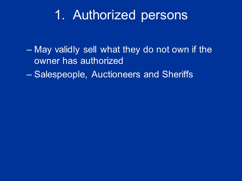 1. Authorized persons –May validly sell what they do not own if the owner has authorized –Salespeople, Auctioneers and Sheriffs