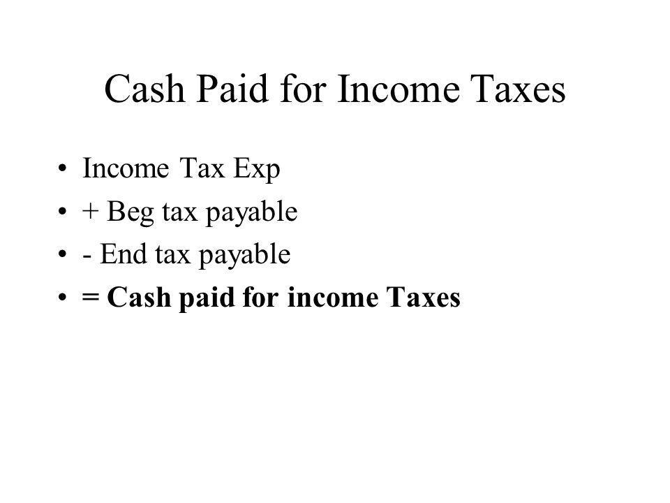 Cash Paid for Income Taxes Income Tax Exp + Beg tax payable - End tax payable = Cash paid for income Taxes