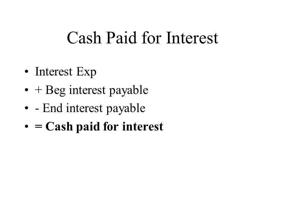 Cash Paid for Interest Interest Exp + Beg interest payable - End interest payable = Cash paid for interest