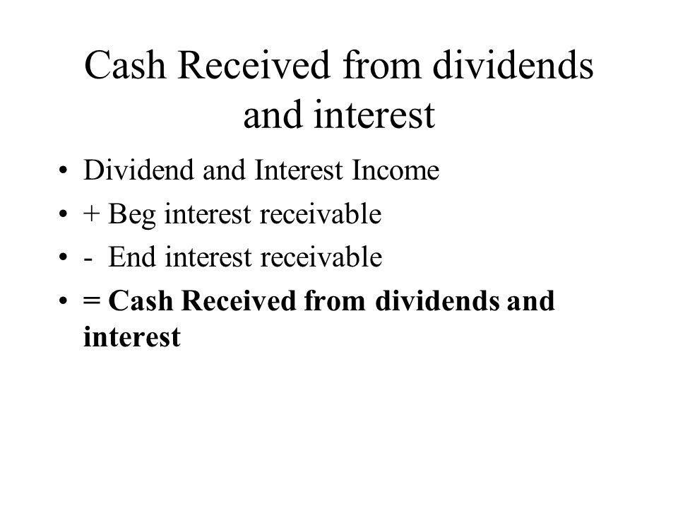 Cash Received from dividends and interest Dividend and Interest Income + Beg interest receivable - End interest receivable = Cash Received from divide