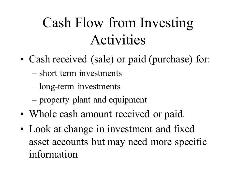 Cash Flow from Investing Activities Cash received (sale) or paid (purchase) for: –short term investments –long-term investments –property plant and eq
