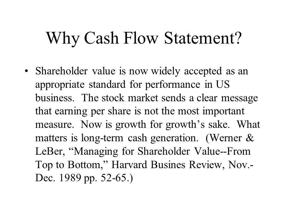 Basic Form of Cash Flow Statement Cash Flow From Operating Activities –Direct method or indirect method (direct requires also a reconciliation of net income to cash flow from operating activities) Cash Flow from investing activities Cash Flow from financing activities Total (positive or negative) cash flow is added to beginning cash balance and should result in ending cash balance