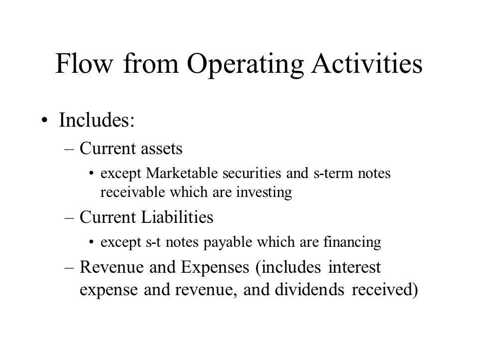 Flow from Operating Activities Includes: –Current assets except Marketable securities and s-term notes receivable which are investing –Current Liabili