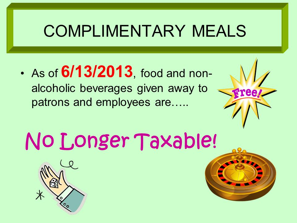 COMPLIMENTARY MEALS As of 6/13/2013, food and non- alcoholic beverages given away to patrons and employees are…..