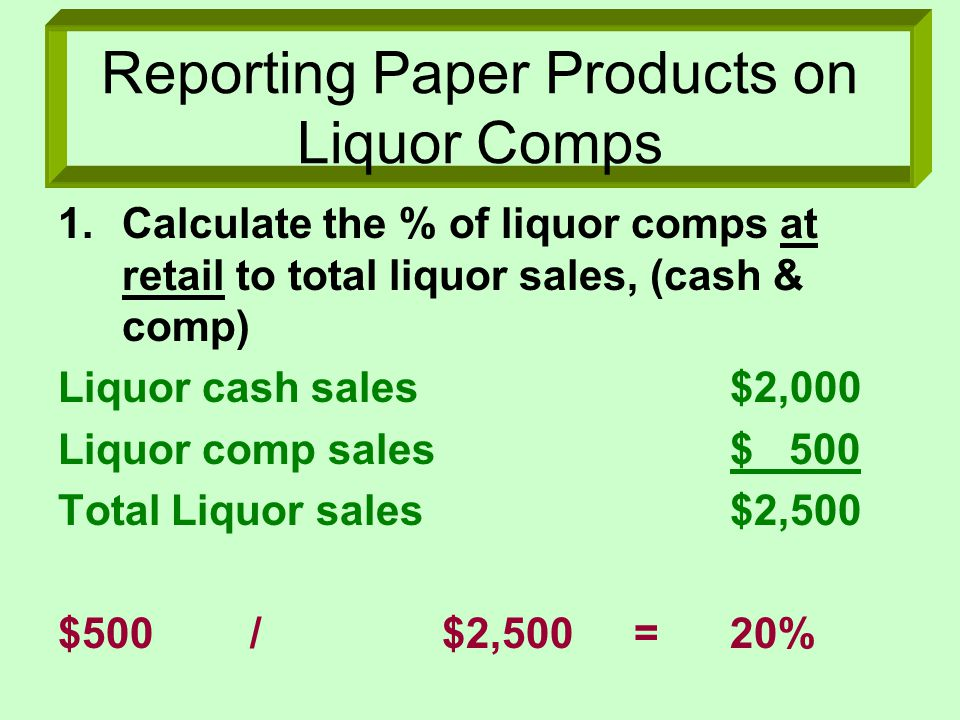 Reporting Paper Products on Liquor Comps 1.Calculate the % of liquor comps at retail to total liquor sales, (cash & comp) Liquor cash sales$2,000 Liquor comp sales$ 500 Total Liquor sales$2,500 $500/$2,500=20%