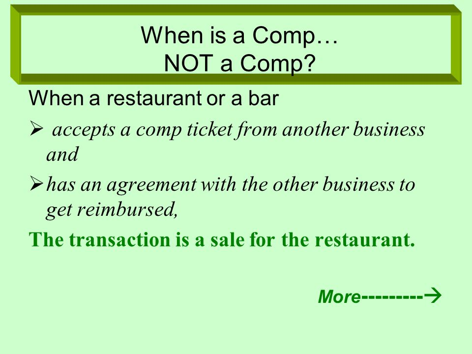 When a restaurant or a bar accepts a comp ticket from another business and has an agreement with the other business to get reimbursed, The transaction is a sale for the restaurant.