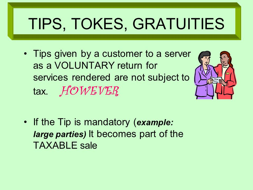 TIPS, TOKES, GRATUITIES Tips given by a customer to a server as a VOLUNTARY return for services rendered are not subject to tax.