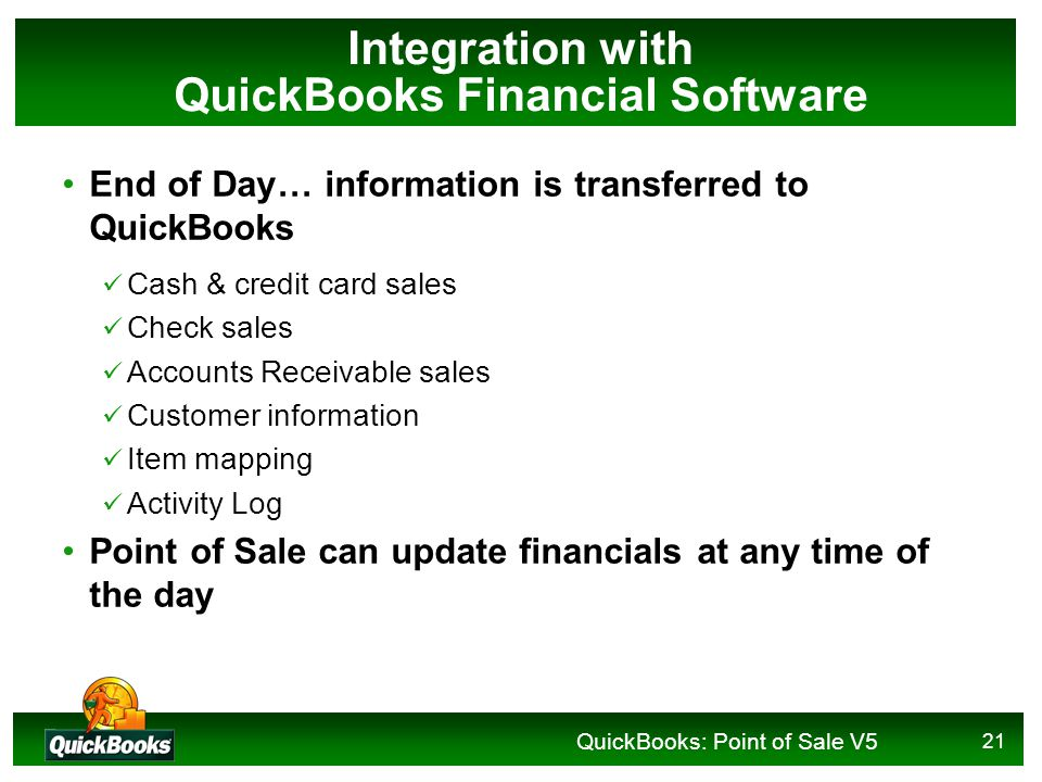 QuickBooks: Point of Sale V5 21 Integration with QuickBooks Financial Software End of Day… information is transferred to QuickBooks Cash & credit card sales Check sales Accounts Receivable sales Customer information Item mapping Activity Log Point of Sale can update financials at any time of the day