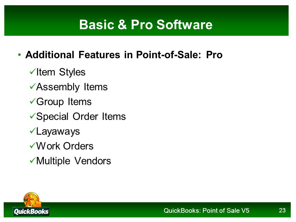 QuickBooks: Point of Sale V5 23 Basic & Pro Software Additional Features in Point-of-Sale: Pro Item Styles Assembly Items Group Items Special Order Items Layaways Work Orders Multiple Vendors