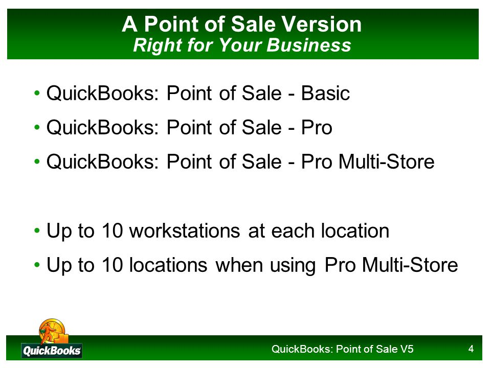 QuickBooks: Point of Sale V5 4 A Point of Sale Version Right for Your Business QuickBooks: Point of Sale - Basic QuickBooks: Point of Sale - Pro QuickBooks: Point of Sale - Pro Multi-Store Up to 10 workstations at each location Up to 10 locations when using Pro Multi-Store
