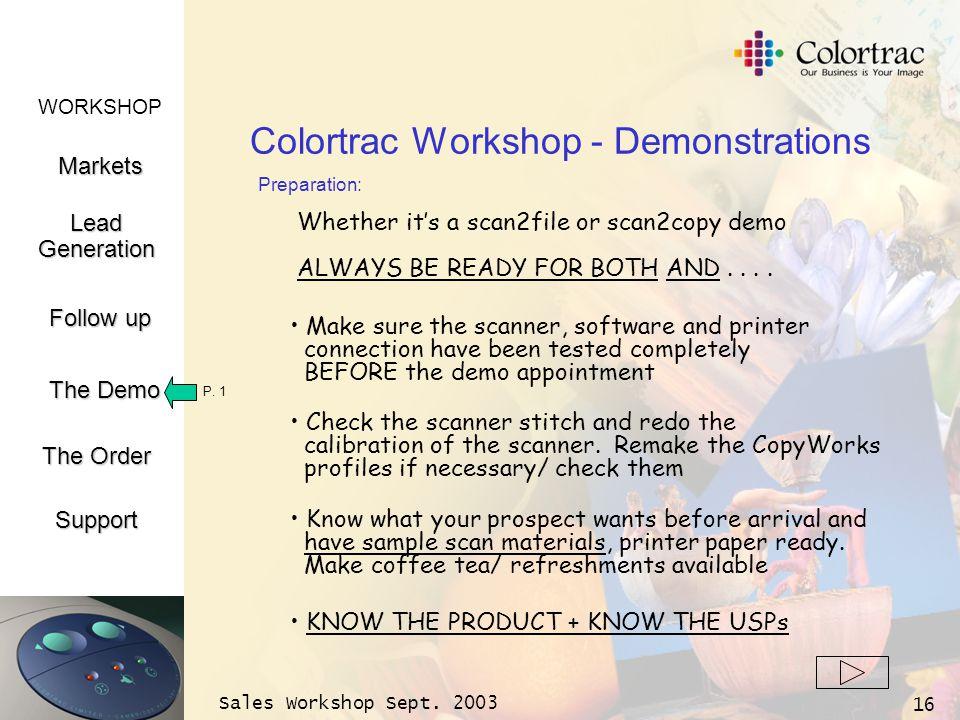 WORKSHOP Markets LeadGeneration The Demo Support Follow up The Order Sales Workshop Sept. 2003 16 Colortrac Workshop - Demonstrations Make sure the sc