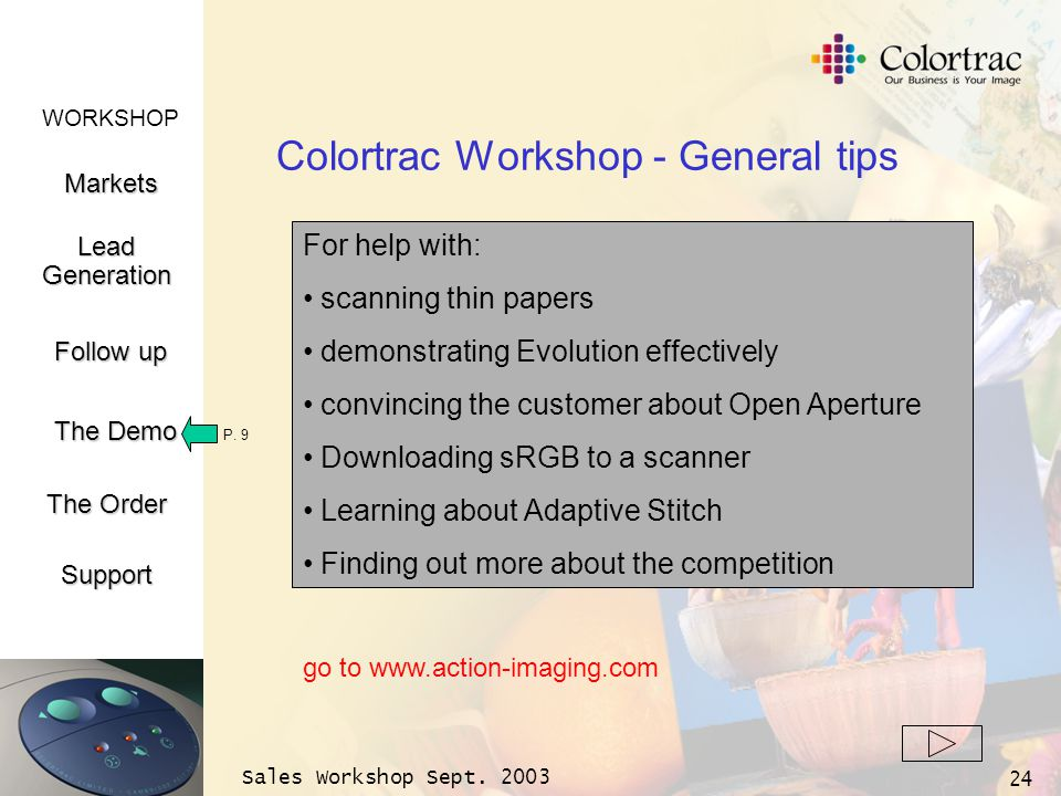 WORKSHOP Markets LeadGeneration The Demo Support Follow up The Order Sales Workshop Sept. 2003 24 Colortrac Workshop - General tips P. 9 For help with