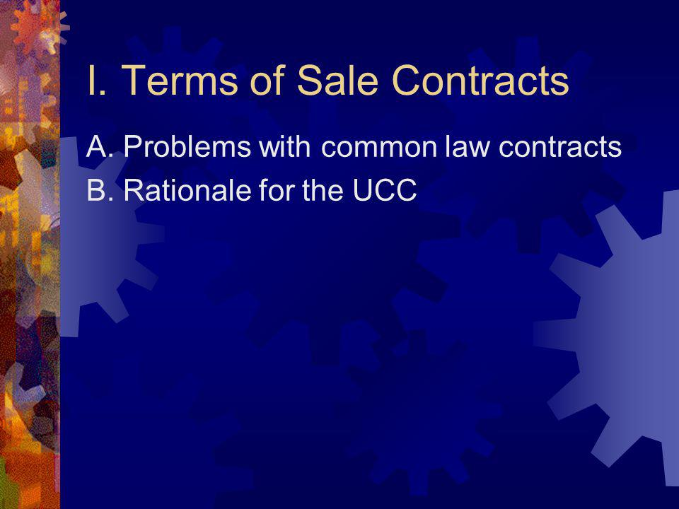 I. Terms of Sale Contracts A. Problems with common law contracts B. Rationale for the UCC