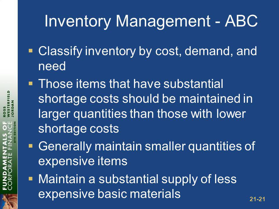 21-21 Inventory Management - ABC Classify inventory by cost, demand, and need Those items that have substantial shortage costs should be maintained in