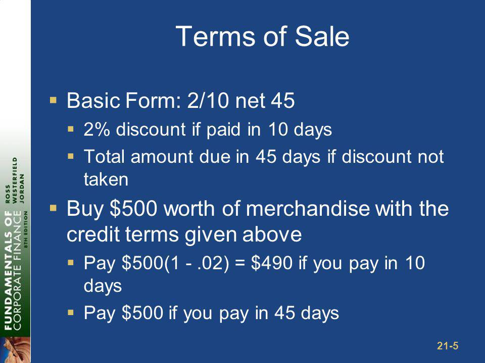 21-5 Terms of Sale Basic Form: 2/10 net 45 2% discount if paid in 10 days Total amount due in 45 days if discount not taken Buy $500 worth of merchand
