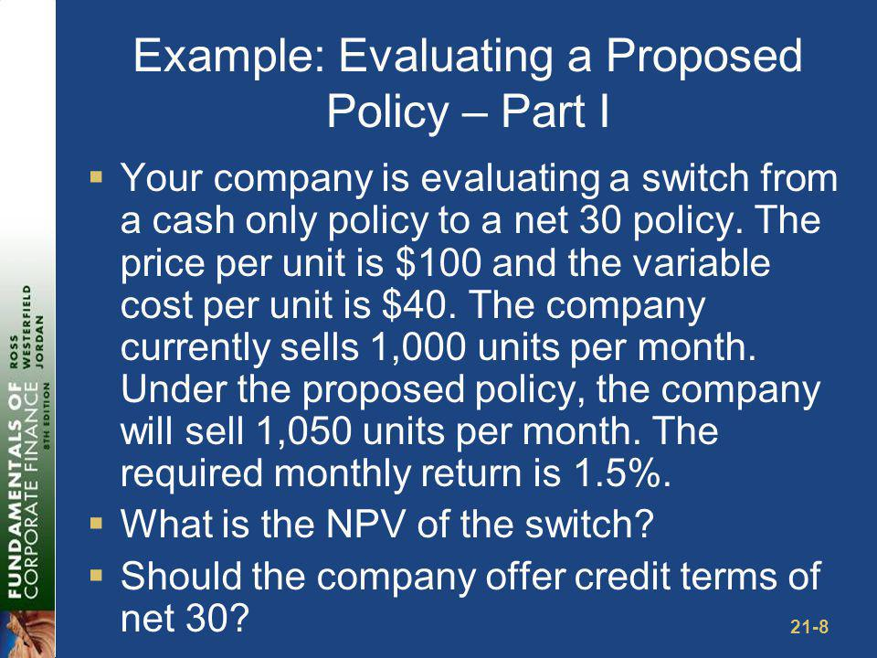 21-8 Example: Evaluating a Proposed Policy – Part I Your company is evaluating a switch from a cash only policy to a net 30 policy. The price per unit