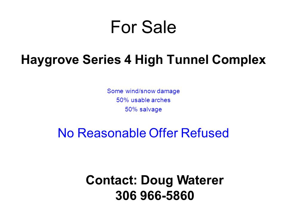Haygrove Series 4 High Tunnel Complex Some wind/snow damage 50% usable arches 50% salvage No Reasonable Offer Refused Contact: Doug Waterer 306 966-58