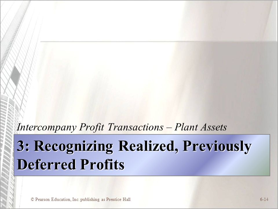 © Pearson Education, Inc. publishing as Prentice Hall6-14 3: Recognizing Realized, Previously Deferred Profits Intercompany Profit Transactions – Plan