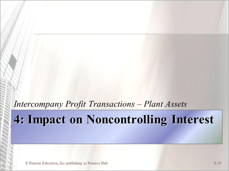 © Pearson Education, Inc. publishing as Prentice Hall6-19 4: Impact on Noncontrolling Interest Intercompany Profit Transactions – Plant Assets